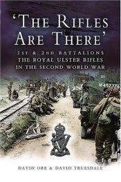 book cover of THE RIFLES ARE THERE: 1st and 2nd Battalions, The Royal Ulster Rifles in the Second World War by David Orr