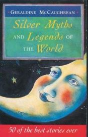 book cover of Silver Myths and Legends of the World: 50 of the Best Stories Ever by Geraldine McGaughrean