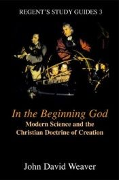book cover of In the Beginning God: Modern Science and the Christian Doctrine of Creation (Regent's Study Guides, No 3) by John Weaver