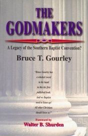 book cover of The Godmakers : a legacy of the Southern Baptist Convention? by Bruce T. Gourley