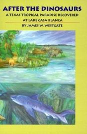 book cover of After the Dinosaurs: A Texas Tropical Paradise Recovered at Lake Casa Blanca by James W. Westgate