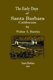 book cover of The early days of Santa Barbara, California: From the first discoveries by Europeans to December, 1846 by W. A Hawley
