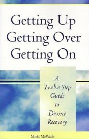 book cover of Getting Up, Getting Over, Getting On: A Twelve Step Guide to Divorce Recovery by Micki McWade MSW