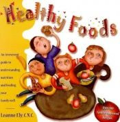 book cover of Healthy foods : an irreverent guide to understanding nutrition and feeding your family well by Leanne Ely