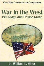 book cover of War in the West : Pea Ridge and Prairie Grove by William L. Shea