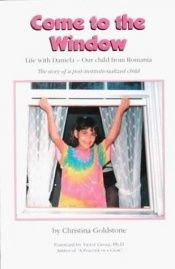 book cover of Come to the Window : Life with Daniela, Our Child from Romania by Christina Goldstone