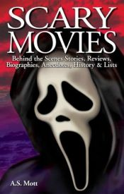 book cover of Scary Movies: Behind The Scenes Stories, Reviews, Biographies, Anecdotes, History & Lists by A. S. Mott