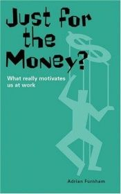 book cover of Just for the Money?: What Really Motivates Us at Work (Truth About Business) by Adrian Furnham