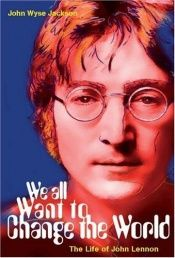 book cover of We All Want to Change the World: The Life of John Lennon (H Books) by John Wyse Jackson