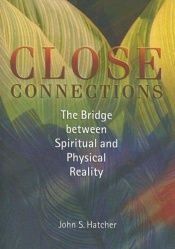 book cover of Close Connections: The Bridge Between Spiritual And Physical Reality by John S. Hatcher