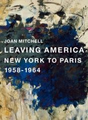 book cover of Joan Mitchell : leaving America, New York to Paris, 1958-1964 by Joan Mitchell