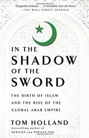 book cover of In the Shadow of the Sword: The Birth of Islam and the Rise of the Global Arab Empire by Tom Holland