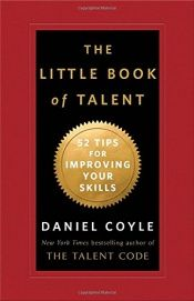 book cover of The Little Book of Talent: 52 Tips for Improving Your Skills by Daniel Coyle