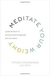 book cover of Meditate Your Weight: A 21-Day Retreat to Optimize Your Metabolism and Feel Great by Tiffany Cruikshank LAc  MAOM