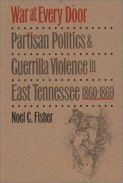 book cover of War at Every Door: Partisan Politics and Guerrilla Violence in East Tennessee, 1860-1869 by Noel C. Fisher