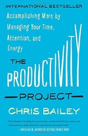 book cover of The Productivity Project: Accomplishing More by Managing Your Time, Attention, and Energy by Chris Bailey
