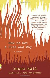book cover of How to Set a Fire and Why: A Novel (Vintage Contemporaries) by Jesse Ball