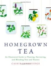 book cover of Homegrown Tea: An Illustrated Guide to Planting, Harvesting, and Blending Teas and Tisanes by Cassie Liversidge