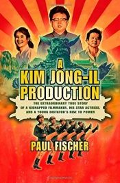 book cover of A Kim Jong-Il Production: The Extraordinary True Story of a Kidnapped Filmmaker, His Star Actress, and a Young Dictator's Rise to Power by Pauline Fischer