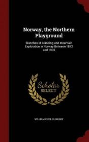 book cover of Norway, the Northern Playground: Sketches of Climbing and Mountain Exploration in Norway Between 1872 and 1903 by William Cecil Slingsby