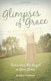 book cover of Glimpses of Grace: Treasuring the Gospel in Your Home by Gloria Furman