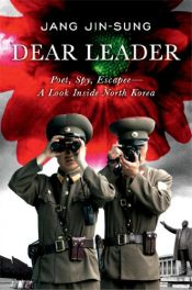 book cover of Dear Leader: Poet, Spy, Escapee--A Look Inside North Korea by Jang Jin-sung