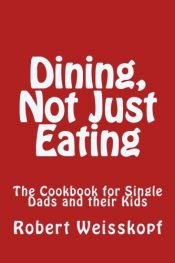 book cover of Dining, Not Just Eating: The Cookbook for Single Dads and their Kids by Robert Weisskopf