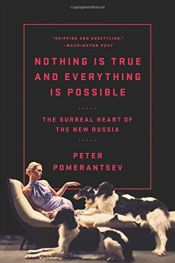 book cover of Nothing Is True and Everything Is Possible: The Surreal Heart of the New Russia by Peter Pomerantsev