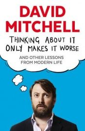 book cover of Thinking About it Only Makes it Worse: And Other Lessons from Modern Life by David Mitchell