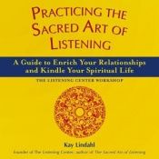 book cover of Practicing the Sacred Art of Listening: A Guide to Enrich Your Relationships and Kindle Your Spiritual Life - The Listen by Kay Lindahl