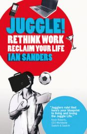 book cover of Juggle! : re-think work, re-claim your life by Ian Sanders