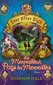 book cover of Ever After High - Tome 3 - Le merveilleux Pays des Merveilles by Shannon Hale