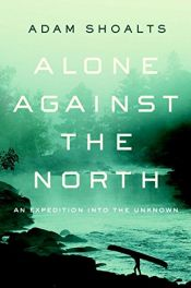 book cover of Alone Against the North: An Expedition into the Unknown by Adam Shoalts
