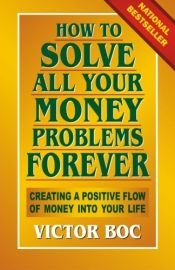 book cover of How to Solve All Your Money Problems Forever: Creating a Positive Flow of Money Into Your Life by Victor Boc