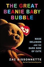 book cover of The Great Beanie Baby Bubble: Mass Delusion and the Dark Side of Cute by Zac Bissonnette