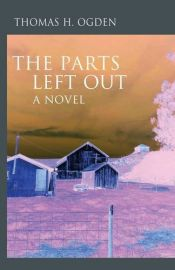 book cover of The Parts Left Out: A Novel (Karnac Library Series) by Thomas H. Ogden