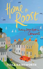 book cover of Home to Roost: Putting Down Roots in Cornwall by Tessa Hainsworth