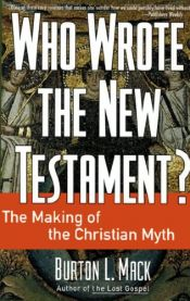 book cover of Who Wrote the New Testament?: the Making of the Christian Myth by Burton L. Mack