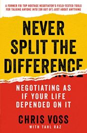 book cover of Never Split the Difference: Negotiating As If Your Life Depended On It by Chris Voss|Tahl Raz