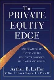 book cover of The Private Equity Edge: How Private Equity Players and the World's Top Companies Build Value and Wealth by Arthur Laffer