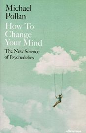 book cover of How to Change Your Mind: The New Science of Psychedelics by Michael Pollan