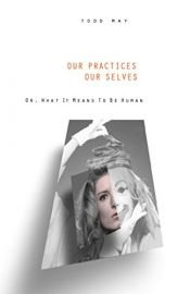 book cover of Our Practices, Our Selves, Or, What It Means to Be Human by Todd May