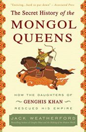 book cover of The secret history of the Mongol queens : how the daughters of Genghis Khan rescued his empire by Jack Weatherford