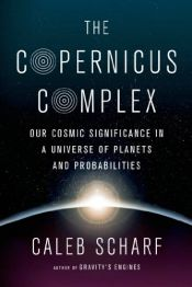 book cover of The Copernicus Complex: Our Cosmic Significance in a Universe of Planets and Probabilities by Caleb Scharf
