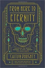 book cover of From Here to Eternity: Traveling the World to Find the Good Death by Caitlin Doughty