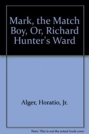 book cover of Mark, The Match Boy, Or, Richard Hunter's Ward by unknown author