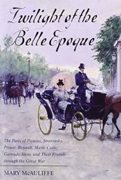book cover of Twilight of the Belle Epoque: The Paris of Picasso, Stravinsky, Proust, Renault, Marie Curie, Gertrude Stein, and Their Friends through the Great War by Mary McAuliffe