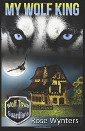 book cover of My Wolf King (Wolf Town Guardians Book 1) by Rose Wynters
