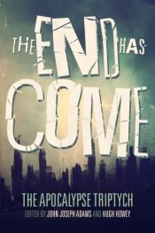 book cover of The End Has Come by Ben H. Winters|Carrie Vaughn|Elizabeth Bear|Hugh Howey|Jamie Ford|John Joseph Adams|Jonathan Maberry|Ken Liu|Scott Sigler|Seanan McGuire