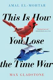 book cover of This Is How You Lose the Time War by Amal El-Mohtar|Max Gladstone